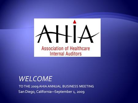 WELCOME TO THE 2009 AHIA ANNUAL BUSINESS MEETING San Diego, California—September 1, 2009.