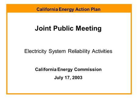 California Energy Action Plan Joint Public Meeting Electricity System Reliability Activities California Energy Commission July 17, 2003.
