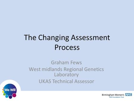 The Changing Assessment Process Graham Fews West midlands Regional Genetics Laboratory UKAS Technical Assessor.