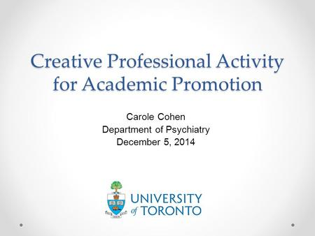 Creative Professional Activity for Academic Promotion Carole Cohen Department of Psychiatry December 5, 2014.