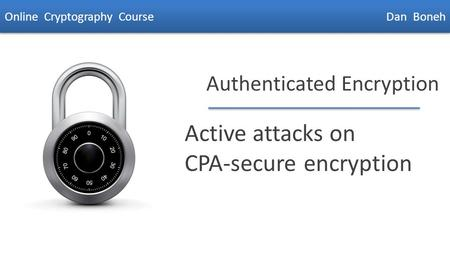 Dan Boneh Authenticated Encryption Active attacks on CPA-secure encryption Online Cryptography Course Dan Boneh.