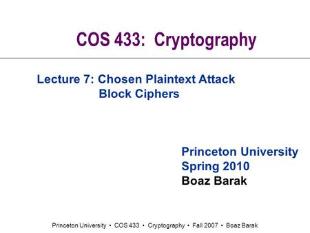Princeton University COS 433 Cryptography Fall 2007 Boaz Barak COS 433: Cryptography Princeton University Spring 2010 Boaz Barak Lecture 7: Chosen Plaintext.