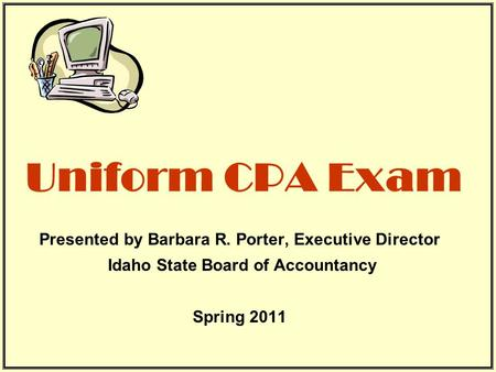 Uniform CPA Exam Presented by Barbara R. Porter, Executive Director Idaho State Board of Accountancy Spring 2011.