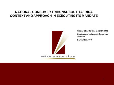 1 Presentation by Ms. D. Terblanche Chairperson – National Consumer Tribunal September 2013 NATIONAL CONSUMER TRIBUNAL SOUTH AFRICA CONTEXT AND APPROACH.