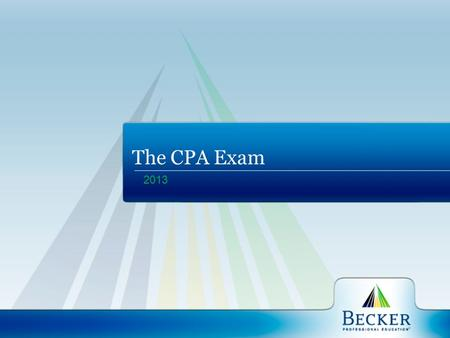 2013 The CPA Exam. Becker Professional Education A global leader in professional education serving accounting, finance, project management and healthcare.