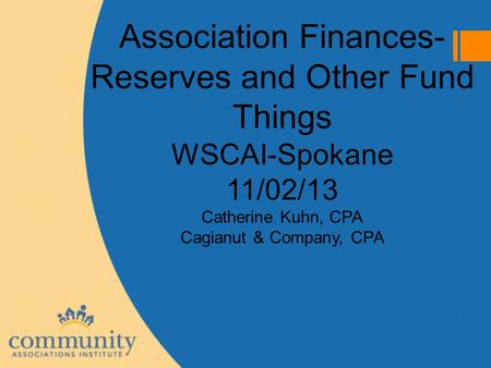 Association Finances- Reserves and Other Fund Things WSCAI-Spokane 11/02/13 Catherine Kuhn, CPA Cagianut & Company, CPA.