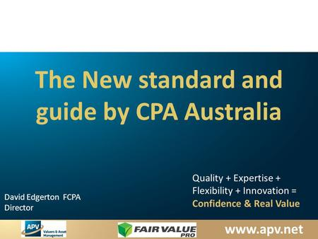 Www.apv.net David Edgerton FCPA Director Quality + Expertise + Flexibility + Innovation = Confidence & Real Value The New standard and guide by CPA Australia.