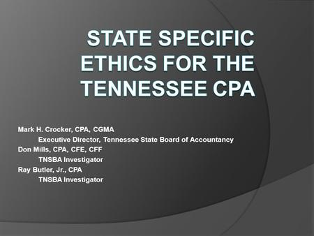 Mark H. Crocker, CPA, CGMA Executive Director, Tennessee State Board of Accountancy Don Mills, CPA, CFE, CFF TNSBA Investigator Ray Butler, Jr., CPA TNSBA.