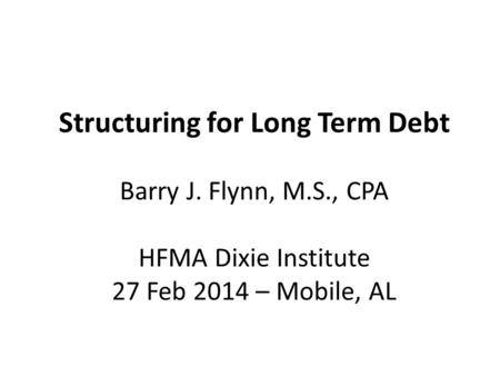 Structuring for Long Term Debt Barry J. Flynn, M.S., CPA HFMA Dixie Institute 27 Feb 2014 – Mobile, AL.