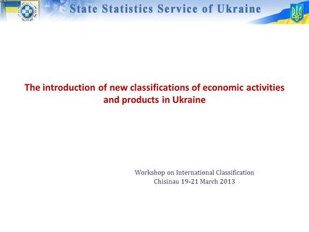 The introduction of new classifications of economic activities and products in Ukraine Workshop on International Classification Chisinau 19-21 March 2013.