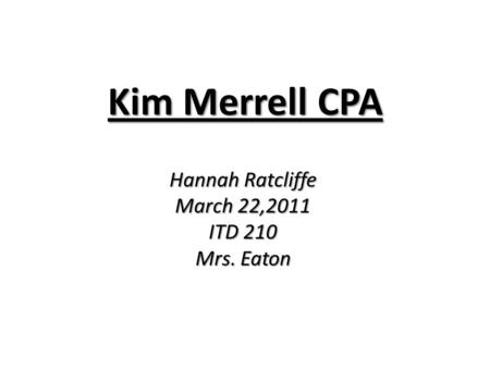 Kim Merrell CPA Hannah Ratcliffe March 22,2011 ITD 210 Mrs. Eaton.