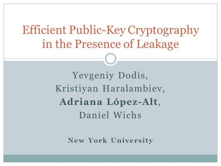 Yevgeniy Dodis, Kristiyan Haralambiev, Adriana López-Alt, Daniel Wichs New York University Efficient Public-Key Cryptography in the Presence of Leakage.