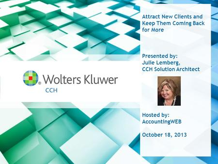 Attract New Clients and Keep Them Coming Back for More Presented by: Julie Lemberg, CCH Solution Architect Hosted by: AccountingWEB October 18, 2013.
