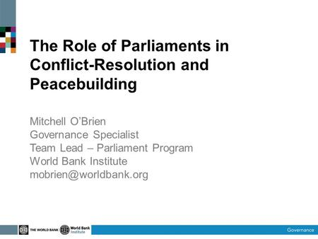 The Role of Parliaments in Conflict-Resolution and Peacebuilding Mitchell O'Brien Governance Specialist Team Lead – Parliament Program World Bank Institute.
