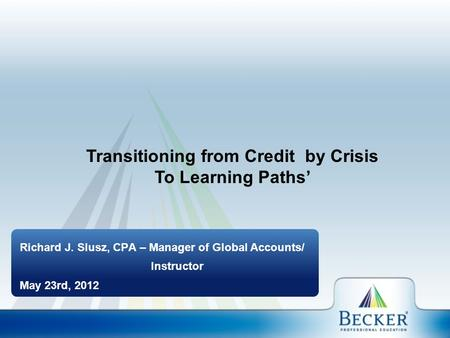 Richard J. Slusz, CPA – Manager of Global Accounts/ Instructor May 23rd, 2012 Transitioning from Credit by Crisis To Learning Paths'