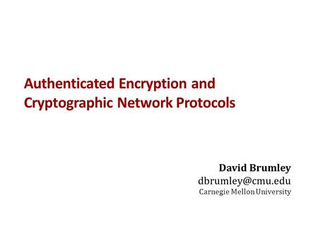Authenticated Encryption and Cryptographic Network Protocols David Brumley Carnegie Mellon University.