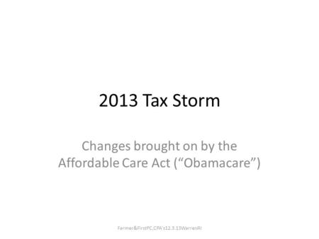 "2013 Tax Storm Changes brought on by the Affordable Care Act (""Obamacare"") Farmer&FirstPC,CPA's12.3.13WarrenRI."