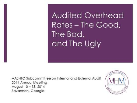 Audited Overhead Rates – The Good, The Bad, and The Ugly AASHTO Subcommittee on Internal and External Audit 2014 Annual Meeting August 10 – 13, 2014 Savannah,