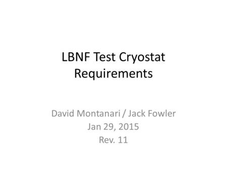 LBNF Test Cryostat Requirements David Montanari / Jack Fowler Jan 29, 2015 Rev. 11.