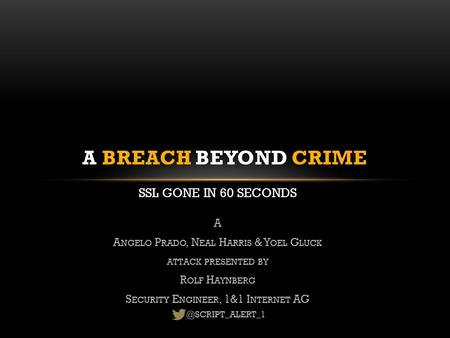 SSL GONE IN 60 SECONDS A BREACH BEYOND CRIME A A NGELO P RADO, N EAL H ARRIS & Y OEL G LUCK ATTACK PRESENTED BY R OLF H AYNBERG S ECURITY E NGINEER, 1&1.