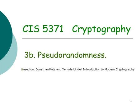 1 CIS 5371 Cryptography 3b. Pseudorandomness. B ased on: Jonathan Katz and Yehuda Lindell Introduction to Modern Cryptography.