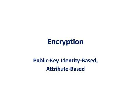 Encryption Public-Key, Identity-Based, Attribute-Based.