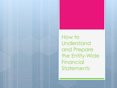 How to Understand and Prepare the Entity-Wide Financial Statements.