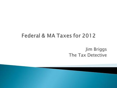 Jim Briggs The Tax Detective.  What are the filing requirements ◦ Federal ◦ Massachusetts  Tax filing status rules  Sources of income: ◦ Wages/Stipends/Scholarships/Interest/Dividends.
