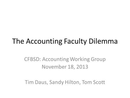 The Accounting Faculty Dilemma CFBSD: Accounting Working Group November 18, 2013 Tim Daus, Sandy Hilton, Tom Scott.
