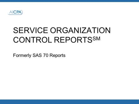 SERVICE ORGANIZATION CONTROL REPORTS SM Formerly SAS 70 Reports.