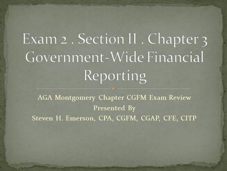 AGA Montgomery Chapter CGFM Exam Review Presented By Steven H. Emerson, CPA, CGFM, CGAP, CFE, CITP.