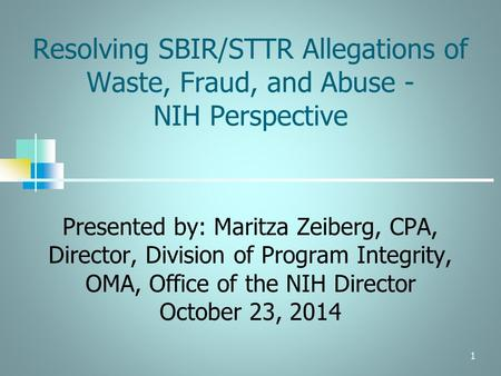 1 Resolving SBIR/STTR Allegations of Waste, Fraud, and Abuse - NIH Perspective Presented by: Maritza Zeiberg, CPA, Director, Division of Program Integrity,