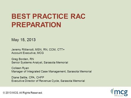 © 2013 MCG. All Rights Reserved. BEST PRACTICE RAC PREPARATION Jeremy Rittierodt, MSN, RN, CCM, CTT+ Account Executive, MCG May 15, 2013 Greg Borden, RN.