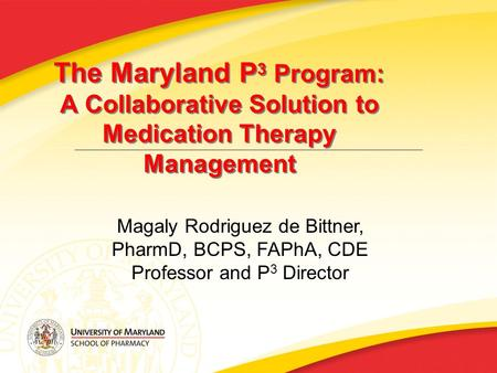 The Maryland P 3 Program: A Collaborative Solution to Medication Therapy Management Magaly Rodriguez de Bittner, PharmD, BCPS, FAPhA, CDE Professor and.