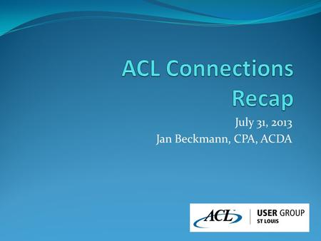 July 31, 2013 Jan Beckmann, CPA, ACDA. Overall Message New leadership - Laurie Schultz, CEO Committed to improving ACL Analytics (desktop) New releases.