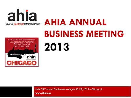 AHIA ANNUAL BUSINESS MEETING 2013 AHIA 32 nd Annual Conference – August 25-28, 2013 – Chicago, IL www.ahia.org 1.