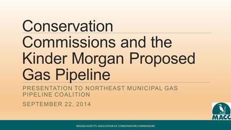 Conservation Commissions and the Kinder Morgan Proposed Gas Pipeline PRESENTATION TO NORTHEAST MUNICIPAL GAS PIPELINE COALITION SEPTEMBER 22, 2014 MASSACHUSETTS.