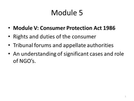 Module 5 Module V: Consumer Protection Act 1986 Rights and duties of the consumer Tribunal forums and appellate authorities An understanding of significant.