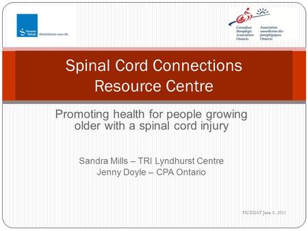 Promoting health for people growing older with a spinal cord injury Sandra Mills – TRI Lyndhurst Centre Jenny Doyle – CPA Ontario Spinal Cord Connections.
