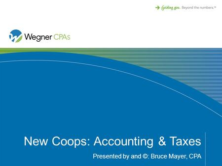 New Coops: Accounting & Taxes Presented by and ©: Bruce Mayer, CPA.
