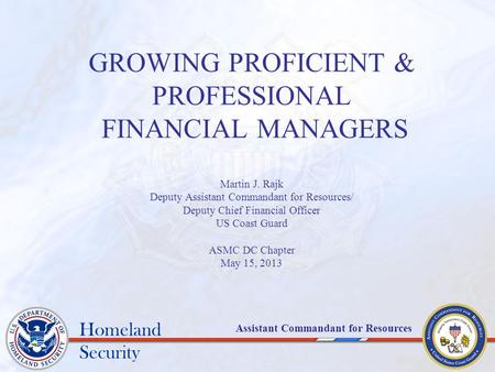 Homeland Security Assistant Commandant for Resources GROWING PROFICIENT & PROFESSIONAL FINANCIAL MANAGERS Martin J. Rajk Deputy Assistant Commandant for.