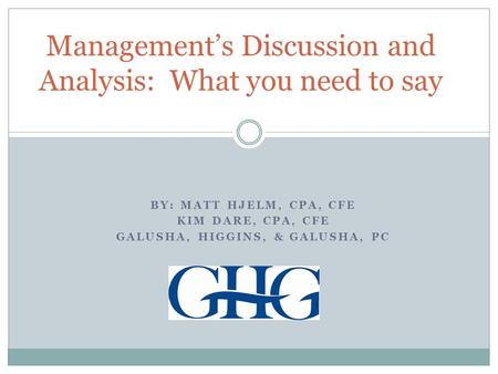 BY: MATT HJELM, CPA, CFE KIM DARE, CPA, CFE GALUSHA, HIGGINS, & GALUSHA, PC Management's Discussion and Analysis: What you need to say.