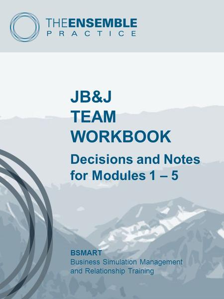 JB&J TEAM WORKBOOK Decisions and Notes for Modules 1 – 5 BSMART Business Simulation Management and Relationship Training.