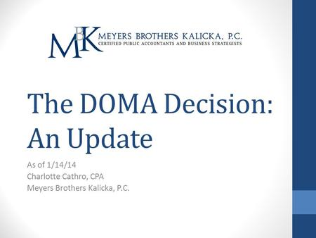 The DOMA Decision: An Update As of 1/14/14 Charlotte Cathro, CPA Meyers Brothers Kalicka, P.C.