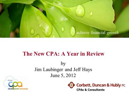 Achieve financial growth CPAs & Consultants The New CPA: A Year in Review by Jim Laubinger and Jeff Hays June 5, 2012.