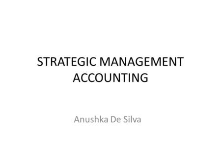 STRATEGIC MANAGEMENT ACCOUNTING Anushka De Silva.