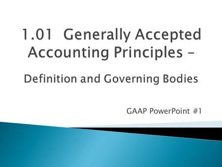 GAAP PowerPoint #1.  Generally Accepted Accounting Principles  Defined as the set of accepted industry rules, practices and guidelines for financial.