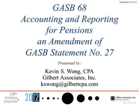 1 GASB 68 Accounting and Reporting for Pensions an Amendment of GASB Statement No. 27 Presented by: Kevin S. Wong, CPA Gilbert Associates, Inc.