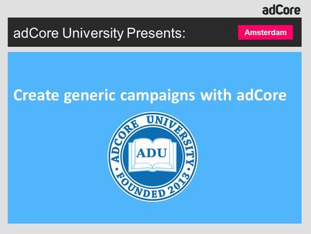 Create generic campaigns with adCore Amsterdam adCore University Presents: