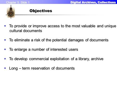 Chapter 5. Slide 1 Digital Archives, Collections Digital Archives, CollectionsObjectives  To provide or improve access to the most valuable and unique.